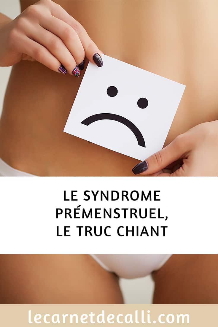 Le syndrome prémenstruel, le truc chiant que les femmes subissent chaque mois.